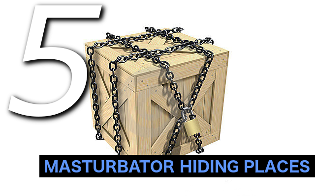 MASTURBATOR HIDING PLACES